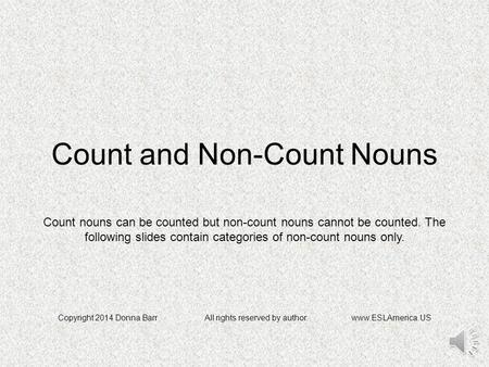 Count and Non-Count Nouns Copyright 2014 Donna BarrAll rights reserved by author.www.ESLAmerica.US Count nouns can be counted but non-count nouns cannot.