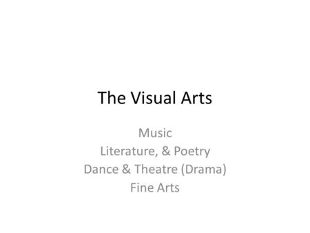 The Visual Arts Music Literature, & Poetry Dance & Theatre (Drama) Fine Arts.