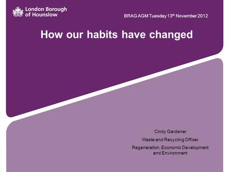 How our habits have changed BRAG AGM Tuesday 13 th November 2012 Cindy Gardener Waste and Recycling Officer Regeneration, Economic Development and Environment.