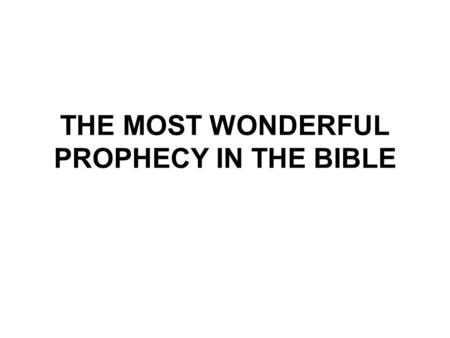 THE MOST WONDERFUL PROPHECY IN THE BIBLE. The Most Wonderful Prophecy in the Bible The 18th study in the series. Studies written by William Carey. Presentation.
