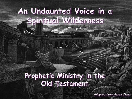 An Undaunted Voice in a Spiritual Wilderness Prophetic Ministry in the Old Testament Adapted from Aaron Chan.