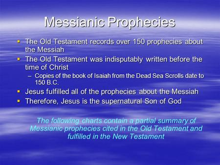 Messianic Prophecies The Old Testament records over 150 prophecies about the Messiah The Old Testament was indisputably written before the time of Christ.