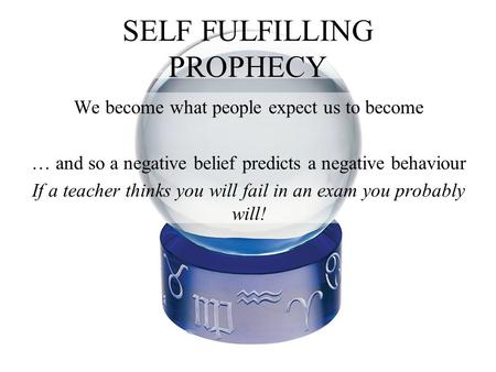 SELF FULFILLING PROPHECY We become what people expect us to become … and so a negative belief predicts a negative behaviour If a teacher thinks you will.