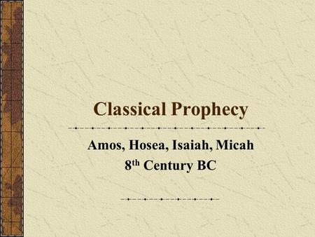 Classical Prophecy Amos, Hosea, Isaiah, Micah 8 th Century BC.