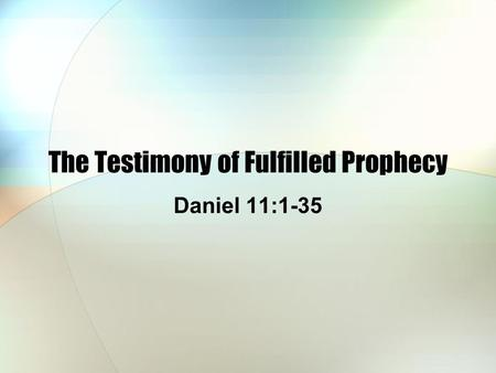 The Testimony of Fulfilled Prophecy Daniel 11:1-35.