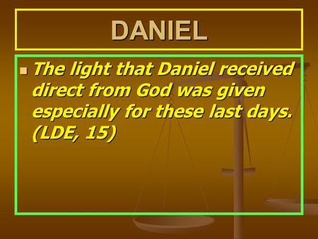 DANIEL The light that Daniel received direct from God was given especially for these last days. (LDE, 15) The light that Daniel received direct from God.