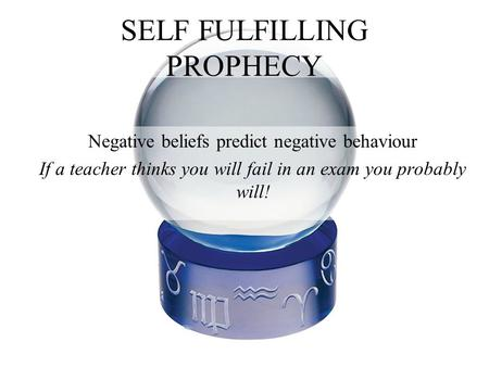 SELF FULFILLING PROPHECY Negative beliefs predict negative behaviour If a teacher thinks you will fail in an exam you probably will!