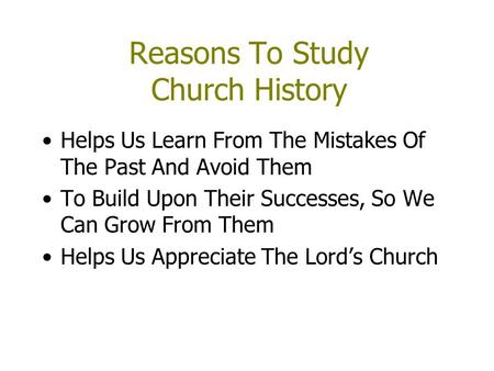 Reasons To Study Church History Helps Us Learn From The Mistakes Of The Past And Avoid Them To Build Upon Their Successes, So We Can Grow From Them Helps.