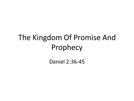 The Kingdom Of Promise And Prophecy Daniel 2:36-45.