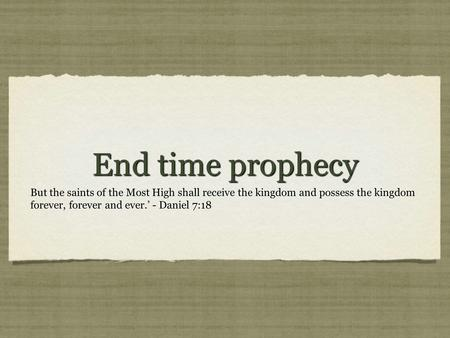 End time prophecy But the saints of the Most High shall receive the kingdom and possess the kingdom forever, forever and ever.' - Daniel 7:18.