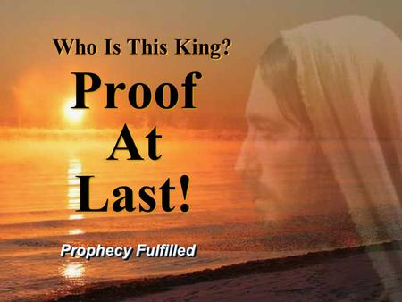 Proof At Last! Prophecy Fulfilled Who Is This King? Who Is This King?