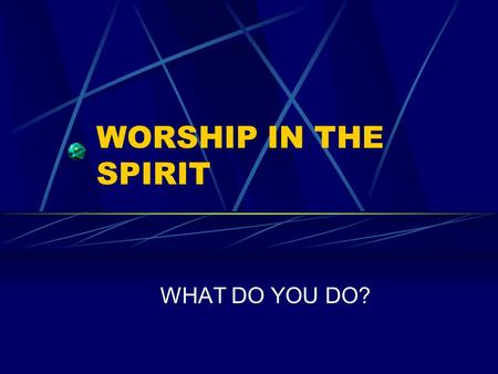 WORSHIP IN THE SPIRIT WHAT DO YOU DO?. Worship in the Spirit God gave specific instructions for worship The Bible describes the various forms of worship.