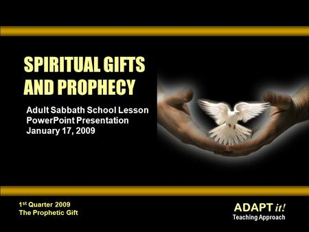 ADAPT it! Teaching Approach 1 st Quarter 2009 The Prophetic Gift SPIRITUAL GIFTS AND PROPHECY Adult Sabbath School Lesson PowerPoint Presentation January.