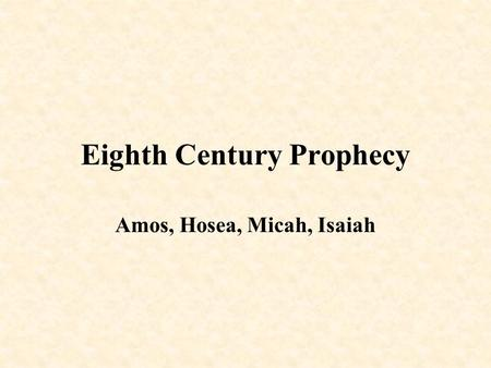 Eighth Century Prophecy Amos, Hosea, Micah, Isaiah.