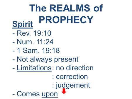 The REALMS of PROPHECY Spirit - Rev. 19:10 - Num. 11:24 - 1 Sam. 19:18 - Not always present - Limitations: no direction : correction : judgement - Comes.