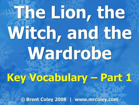 The Lion, the Witch, and the Wardrobe Key Vocabulary – Part 1 © Brent Coley 2008 | www.mrcoley.com.