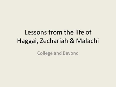 Lessons from the life of Haggai, Zechariah & Malachi College and Beyond.