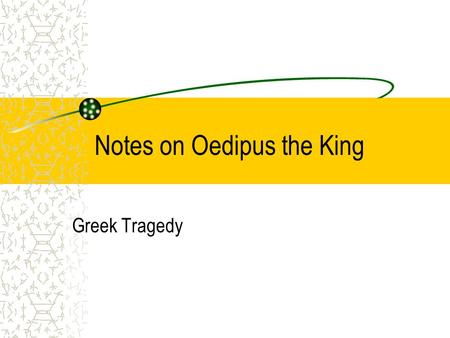 Notes on Oedipus the King Greek Tragedy. Notes on Oedipus the King The Sophoclean View harmonious purpose, cosmic order guiding universe that can't be.