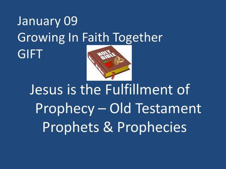 January 09 Growing In Faith Together GIFT Jesus is the Fulfillment of Prophecy – Old Testament Prophets & Prophecies.