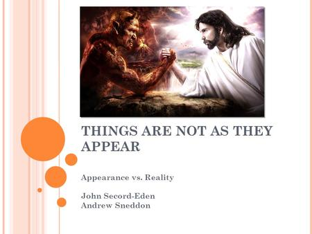 THINGS ARE NOT AS THEY APPEAR Appearance vs. Reality John Secord-Eden Andrew Sneddon.