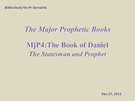The Major Prophetic Books MjP4:The Book of Daniel The Statesman and Prophet Bible Study for Pr-Servants Dec 17, 2011.