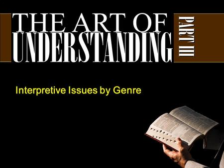 THE ART OF UNDERSTANDING PART III Interpretive Issues by Genre.