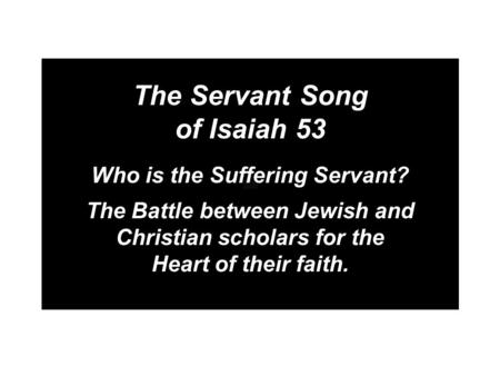The Servant Song of Isaiah 53 Who is the Suffering Servant? The Battle between Jewish and Christian scholars for the Heart of their faith.
