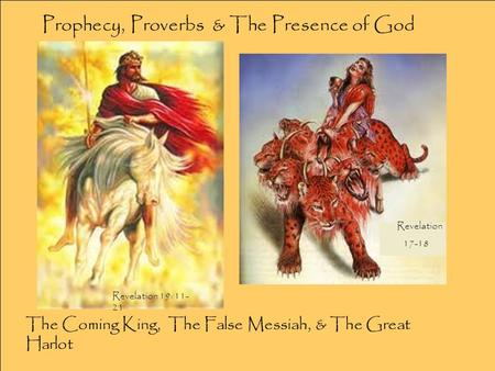 The Coming King, The False Messiah, & The Great Harlot Revelation 17-18 Revelation 19: 11- 21 Prophecy, Proverbs & The Presence of God.