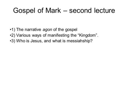 "Gospel of Mark – second lecture 1) The narrative agon of the gospel 2) Various ways of manifesting the ""Kingdom"". 3) Who is Jesus, and what is messiahship?"