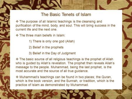 The Birth of Islam The Basic Tenets of Islam  The purpose of all Islamic teachings is the cleansing and purification of the mind, body, and soul. This.