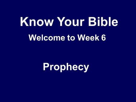 Know Your Bible Welcome to Week 6 Prophecy. What is prophecy? God's message to His people – forthtelling, proclamation Includes 'edification, exhortation.