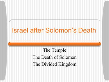 Israel after Solomon's Death The Temple The Death of Solomon The Divided Kingdom.
