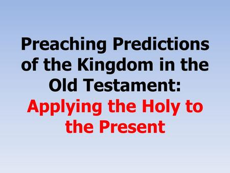 Preaching Predictions of the Kingdom in the Old Testament: Applying the Holy to the Present.