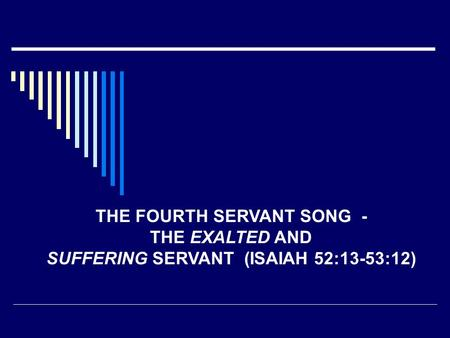 THE FOURTH SERVANT SONG - THE EXALTED AND SUFFERING SERVANT (ISAIAH 52:13-53:12)