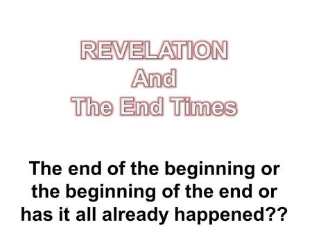 The end of the beginning or the beginning of the end or has it all already happened??