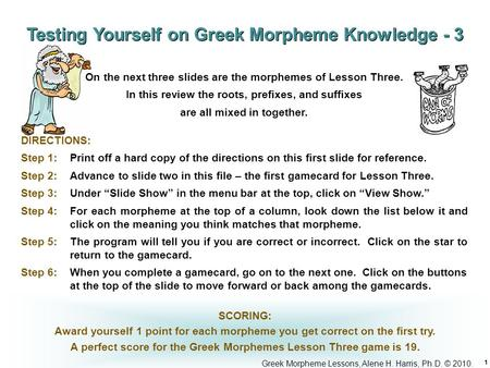 Greek Morpheme Lessons, Alene H. Harris, Ph.D. © 2010. 1 DIRECTIONS: Step 1: Print off a hard copy of the directions on this first slide for reference.