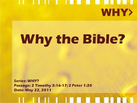 Why the Bible? Series: WHY? Passage: 2 Timothy 3:16-17; 2 Peter 1:20 Date: May 22, 2011.