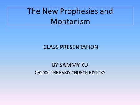 The New Prophesies and Montanism CLASS PRESENTATION BY SAMMY KU CH2000 THE EARLY CHURCH HISTORY.