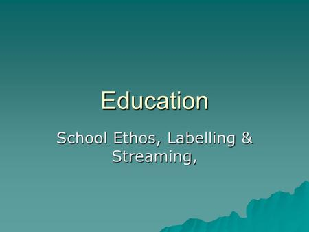 Education School Ethos, Labelling & Streaming,. School Ethos  A school's ethos includes its  Ambitions  Culture  Values  Expectations  Rules & discipline.