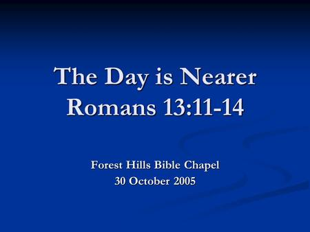 The Day is Nearer Romans 13:11-14 Forest Hills Bible Chapel 30 October 2005.