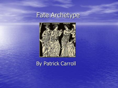 Fate Archetype By Patrick Carroll. Focal Questions What circumstances seem to be beyond the characters control? What circumstances seem to be beyond the.