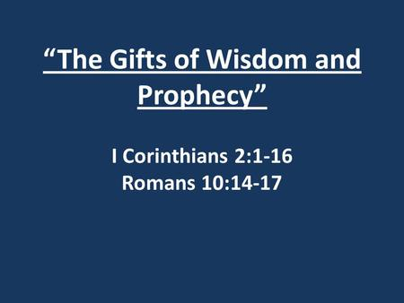 """The Gifts of Wisdom and Prophecy"" I Corinthians 2:1-16 Romans 10:14-17."