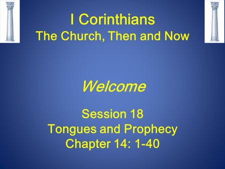 I Corinthians The Church, Then and Now Welcome Session 18 Tongues and Prophecy Chapter 14: 1-40.