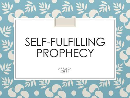 SELF-FULFILLING PROPHECY AP PSYCH CH 11. ◦ Labels have a POWERFUL effect on people ◦ Are you dumb, smart, an A student, a 32 on your ACT ◦ How does this.