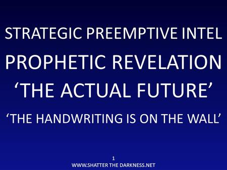 STRATEGIC PREEMPTIVE INTEL PROPHETIC REVELATION 1 WWW.SHATTER THE DARKNESS.NET 'THE ACTUAL FUTURE' 'THE HANDWRITING IS ON THE WALL'
