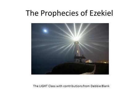 The Prophecies of Ezekiel The LIGHT Class with contributions from Debbie Blank.
