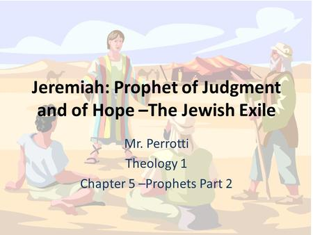 Jeremiah: Prophet of Judgment and of Hope –The Jewish Exile Mr. Perrotti Theology 1 Chapter 5 –Prophets Part 2.