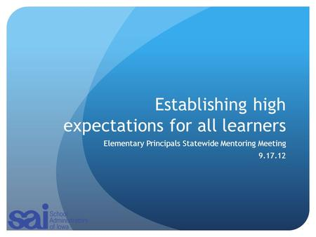 Establishing high expectations for all learners Elementary Principals Statewide Mentoring Meeting 9.17.12.