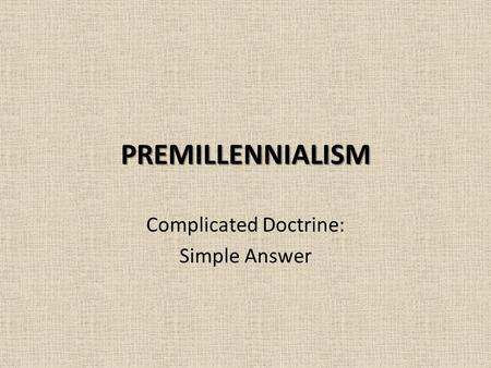 PREMILLENNIALISM Complicated Doctrine: Simple Answer.