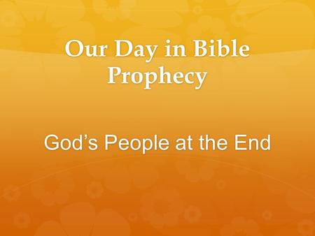 Our Day in Bible Prophecy God's People at the End.